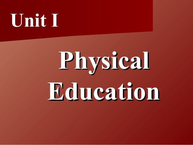 Unit I PhysicalPhysical EducationEducation