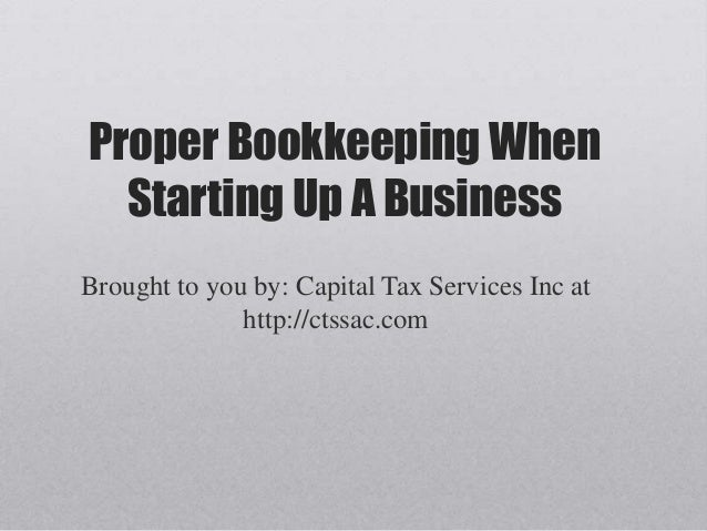 Proper Bookkeeping When Starting Up A Business Brought to you by: Capital Tax Services Inc at http://ctssac.com