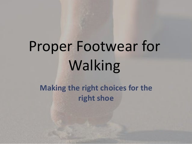 Proper Footwear for     Walking Making the right choices for the           right shoe