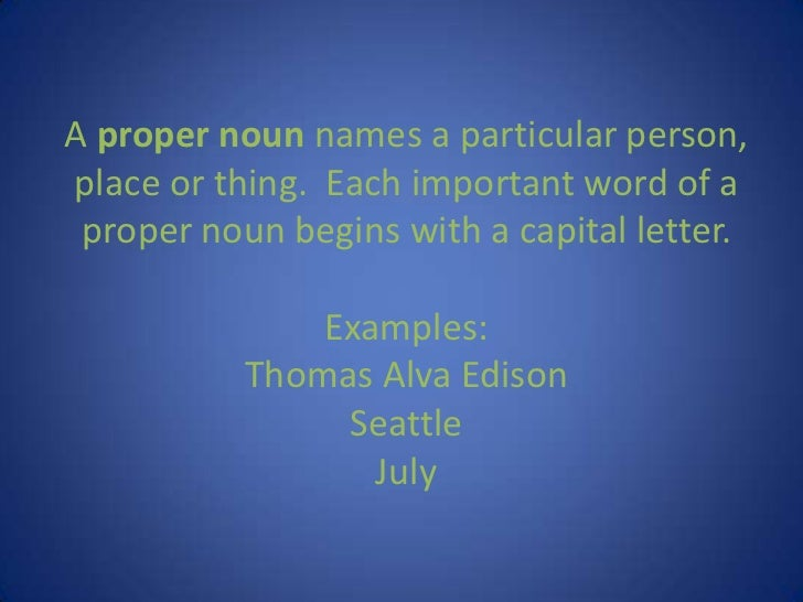 A proper noun names a particular person, place or thing.  Each important word of a proper noun begins with a capital lette...