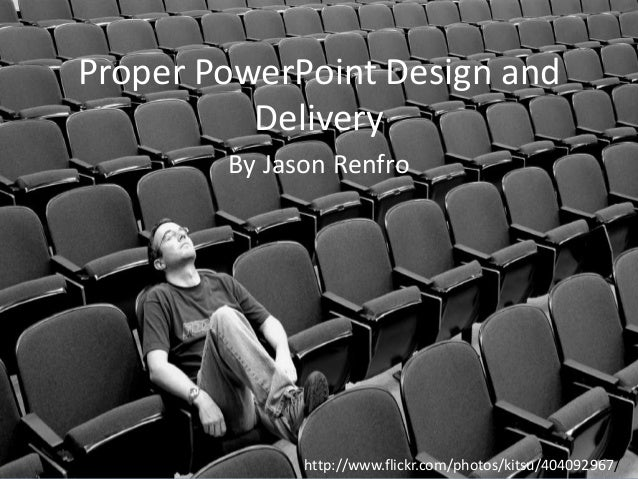 Proper PowerPoint Design and Delivery By Jason Renfro  http://www.flickr.com/photos/kitsu/404092967/
