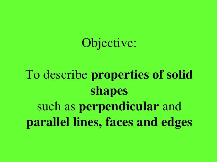 Objective:To describe properties of solid            shapes  such as perpendicular andparallel lines, faces and edges