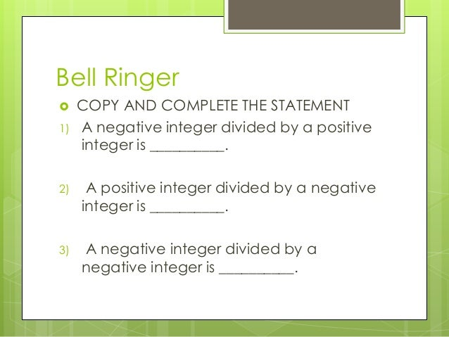 Bell Ringer  1)  COPY AND COMPLETE THE STATEMENT A negative integer divided by a positive integer is __________.  2)  A p...
