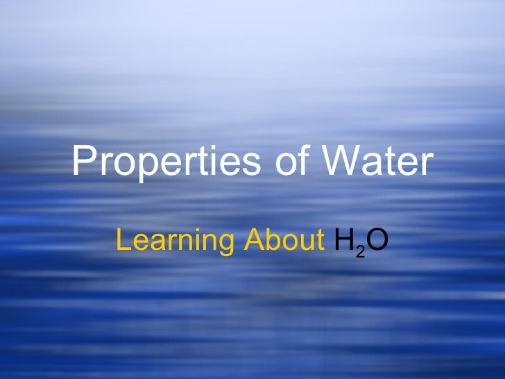 Properties of Water Learning About  H 2 O