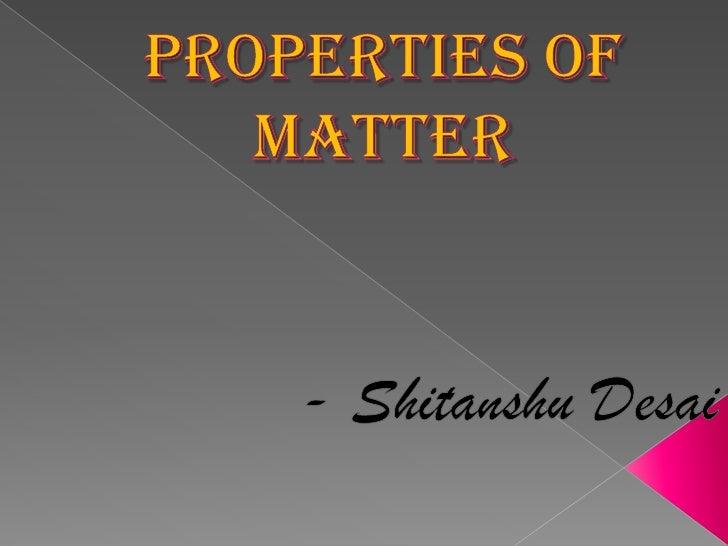 Properties of matter<br />- Shitanshu Desai<br />