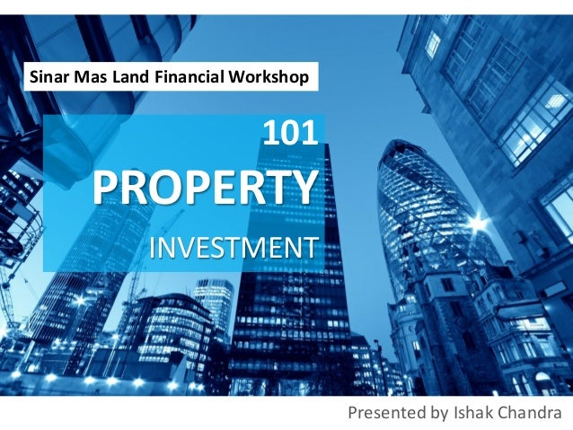 Presented by Ishak Chandra 101 PROPERTY INVESTMENT Sinar Mas Land Financial Workshop