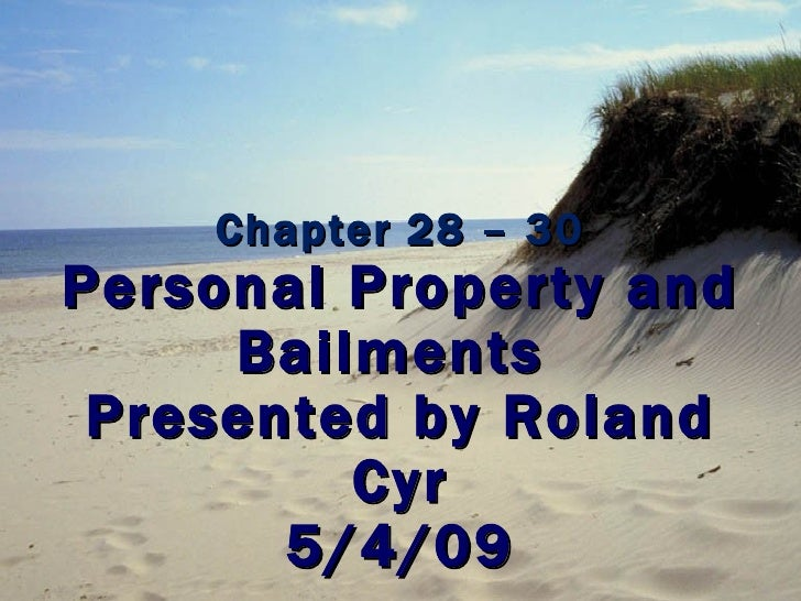 Chapter 28 – 30 Personal Property and Bailments  Presented by Roland Cyr 5/4/09