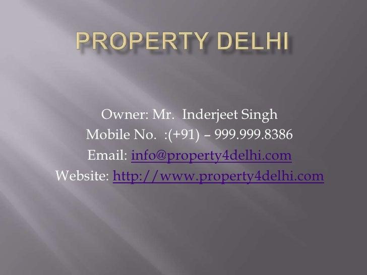 Property delhi<br />Owner: Mr.  Inderjeet Singh<br />Mobile No.  :(+91) – 999.999.8386<br />Email: info@property4delhi.com...