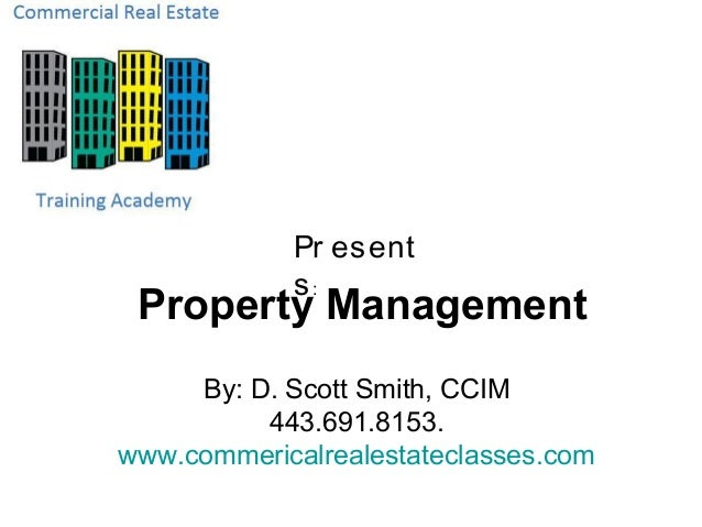 Pr esent            s: Property Management     By: D. Scott Smith, CCIM          443.691.8153.www.commericalrealestateclas...