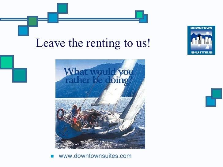 Leave the renting to us! <ul><li>www.downtownsuites.com </li></ul>