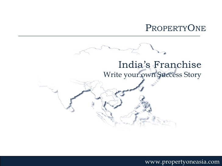 P ROPERTY O NE www.propertyoneasia.com India's Franchise Write your own Success Story