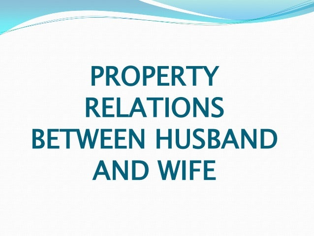 PROPERTY   RELATIONSBETWEEN HUSBAND    AND WIFE