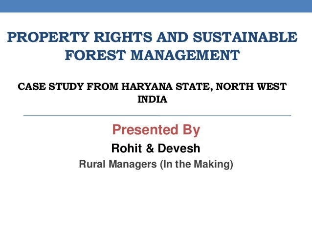 PROPERTY RIGHTS AND SUSTAINABLE FOREST MANAGEMENT CASE STUDY FROM HARYANA STATE, NORTH WEST INDIA Presented By Rohit & Dev...