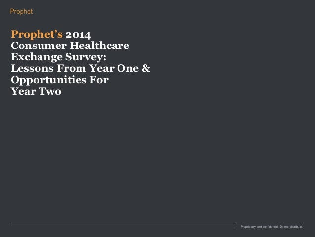 Proprietary and confidential. Do not distribute. Prophet's 2014 Consumer Healthcare Exchange Survey: Lessons From Year One...