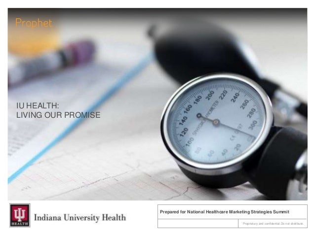 IU HEALTH:LIVING OUR PROMISEProprietary and confidential.Do not distribute.Prepared for National Healthcare Marketing Stra...
