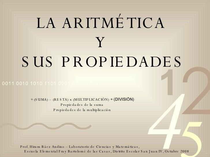LA ARITMÉTICA  Y  SUS PROPIEDADES + (SUMA) – (RESTA) x (MULTIPLICACIÓN)  ÷ (DIVISIÓN) Propiedades de la suma Propiedades d...