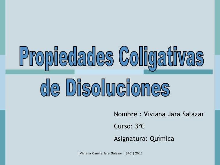 Propiedades Coligativas de Disoluciones Nombre : Viviana Jara Salazar Curso: 3ºC Asignatura: Química