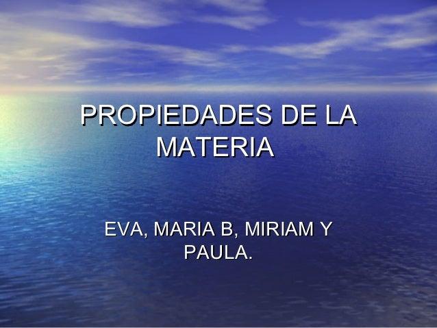 PROPIEDADES DE LA    MATERIA EVA, MARIA B, MIRIAM Y        PAULA.
