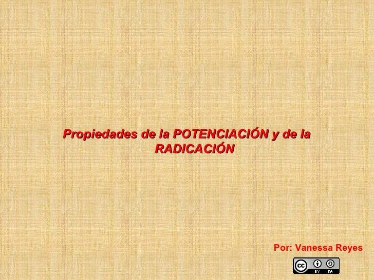 Propiedades de la POTENCIACIÓN y de la              RADICACIÓN                                Por: Vanessa Reyes
