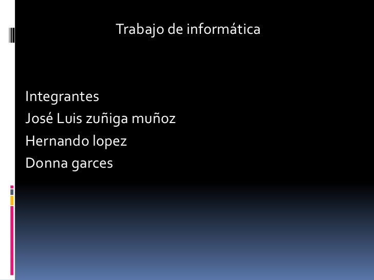 Trabajo de informática<br />Integrantes <br />José Luis zuñiga muñoz<br />Hernando lopez<br />Donnagarces<br />
