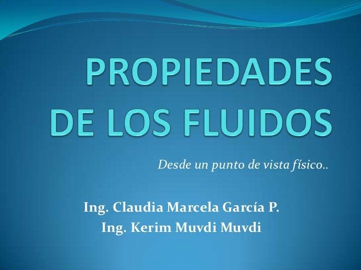 PROPIEDADES DE LOS FLUIDOS<br />Desde un punto de vista físico..<br />Ing. Claudia Marcela García P.<br />Ing. Kerim Muvdi...