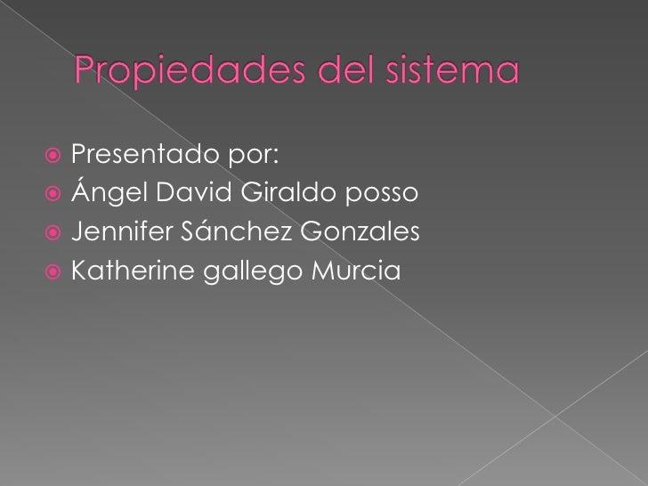 Propiedades del sistema<br />Presentado por:<br />Ángel David Giraldo posso<br />Jennifer Sánchez Gonzales<br />Katherine ...