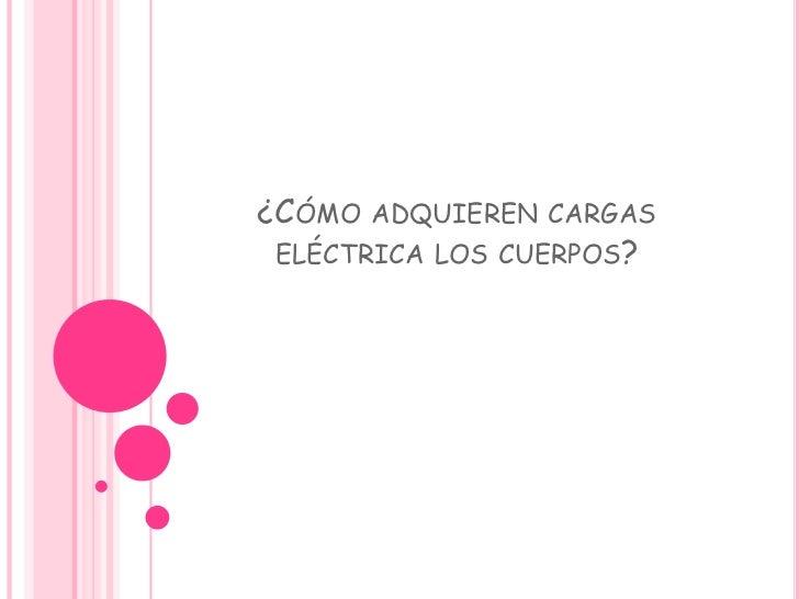 ¿Cómo adquieren cargas eléctrica los cuerpos?<br />