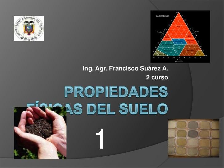 Propiedades Físicas del Suelo<br />Ing. Agr. Francisco Suárez A.<br />2 curso<br />1<br />