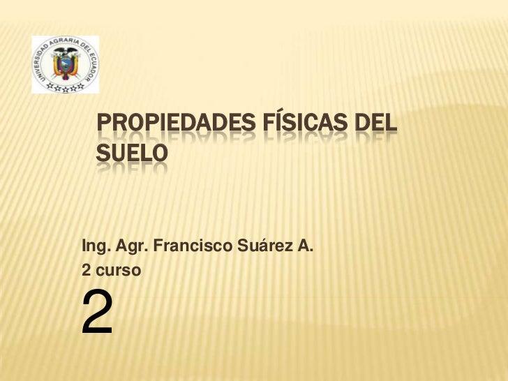 Propiedades Físicas del Suelo<br />Ing. Agr. Francisco Suárez A.<br />2 curso<br />2<br />