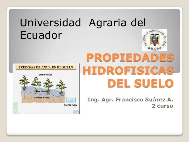 Universidad  Agraria del Ecuador<br />PROPIEDADES HIDROFISICAS DEL SUELO<br />Ing. Agr. Francisco Suárez A.<br />2 curso<b...