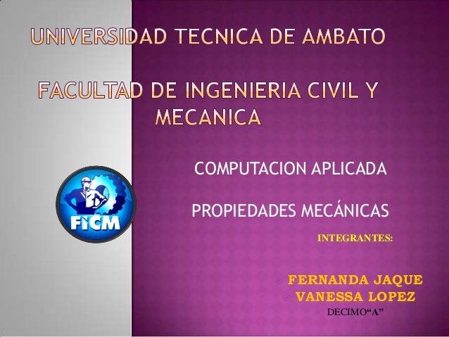 "COMPUTACION APLICADAPROPIEDADES MECÁNICAS INTEGRANTES: FERNANDA JAQUE VANESSA LOPEZ DECIMO""A"""