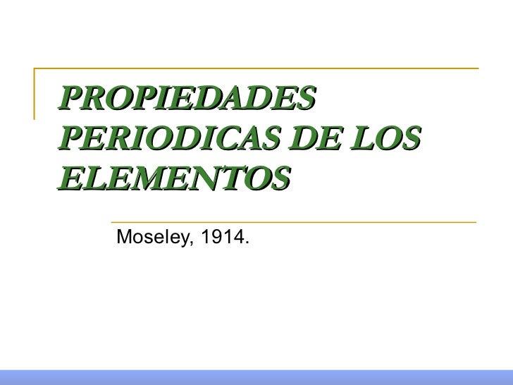 PROPIEDADES PERIODICAS DE LOS ELEMENTOS Moseley, 1914.
