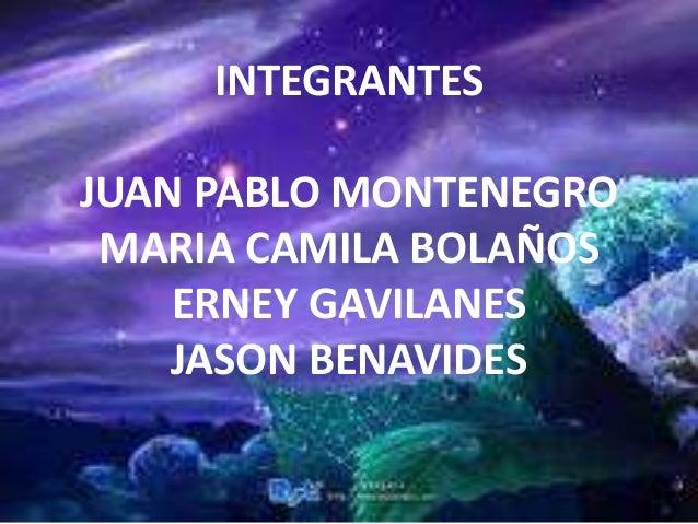 INTEGRANTES JUAN PABLO MONTENEGRO MARIA CAMILA BOLAÑOS ERNEY GAVILANES JASON BENAVIDES