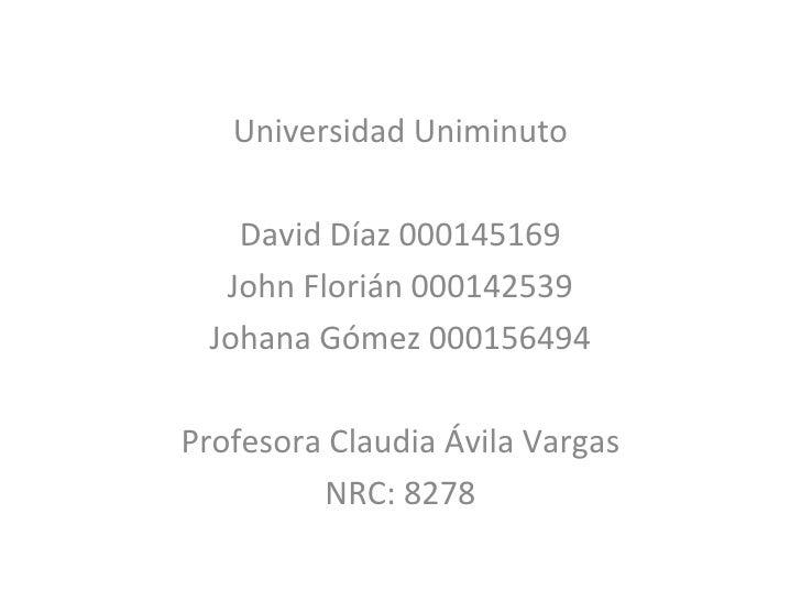 Universidad Uniminuto David Díaz 000145169 John Florián 000142539 Johana Gómez 000156494 Profesora Claudia Ávila Vargas NR...