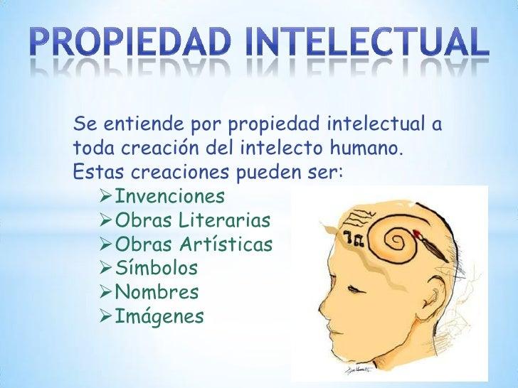 Se entiende por propiedad intelectual atoda creación del intelecto humano.Estas creaciones pueden ser:  Invenciones  Obr...