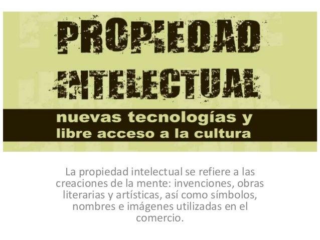 PROPIEDAD INTELECTUAL La propiedad intelectual se refiere a las creaciones de la mente: invenciones, obras literarias y ar...