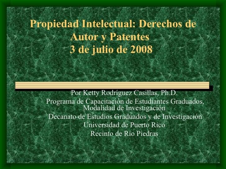 Propiedad Intelectual: Derechos de Autor y Patentes   3 de julio de 2008 Por Ketty Rodr í guez Casillas, Ph.D. Programa de...