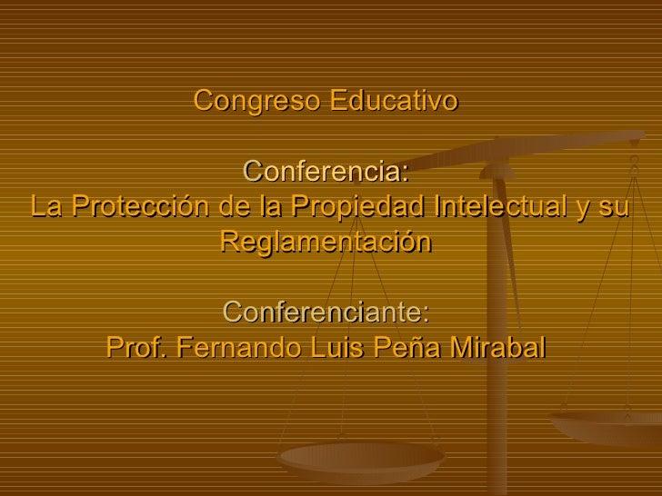 Congreso Educativo C onferencia:   La Protección de la Propiedad Intelectual y su Reglamentación Conferenciante: Prof. Fer...