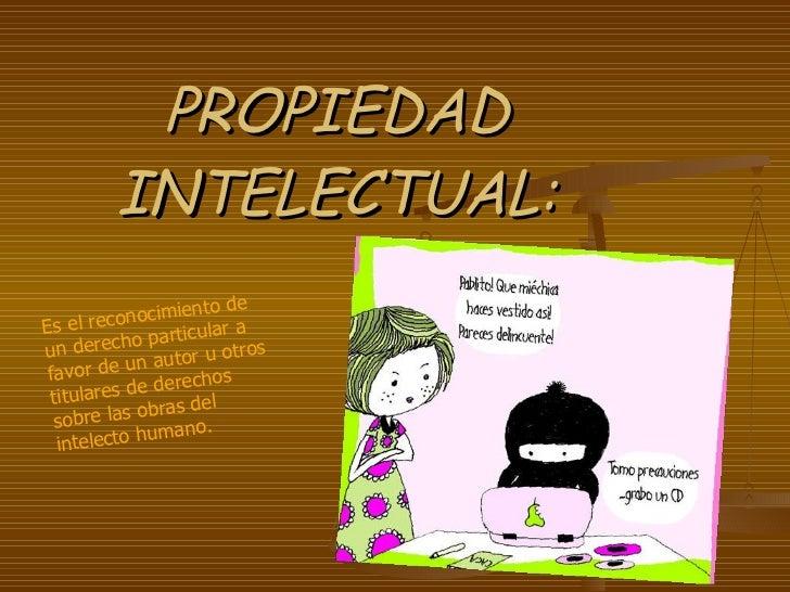PROPIEDAD INTELECTUAL: Es el reconocimiento de un derecho particular a favor de un autor u otros titulares de derechos sob...