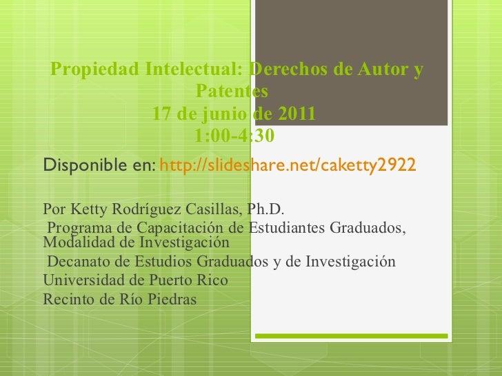 Propiedad Intelectual: Derechos de Autor y Patentes  17 de junio de 2011 1:00-4:30 Disponible en:  http://slideshare.net/c...