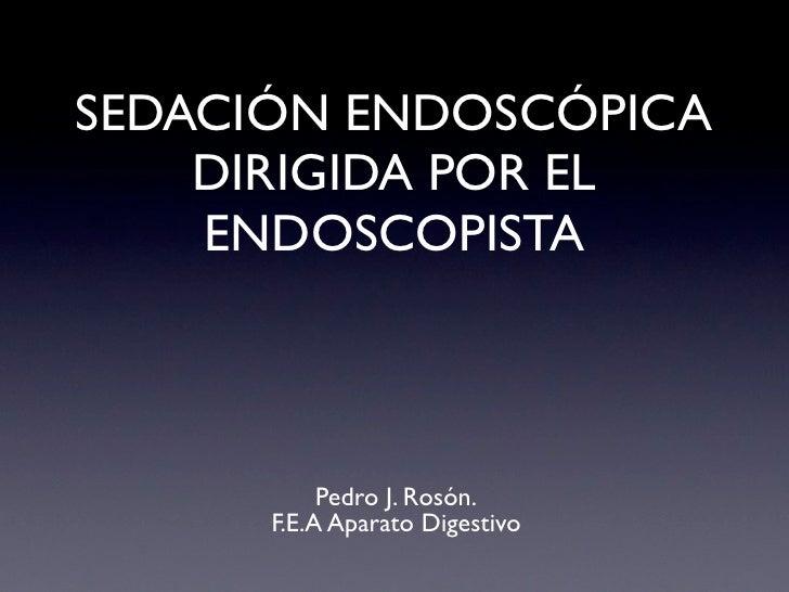 SEDACIÓN ENDOSCÓPICA     DIRIGIDA POR EL     ENDOSCOPISTA               Pedro J. Rosón.       F.E.A Aparato Digestivo