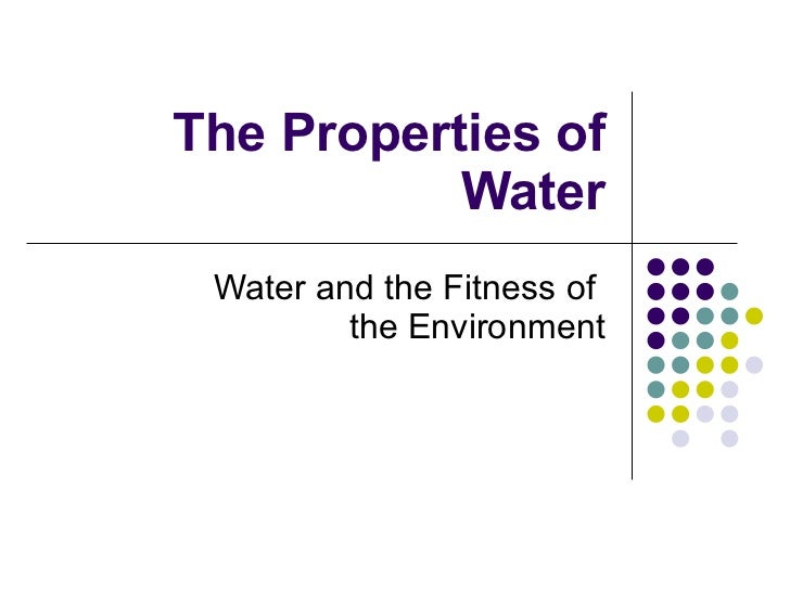 The Properties of Water Water and the Fitness of  the Environment