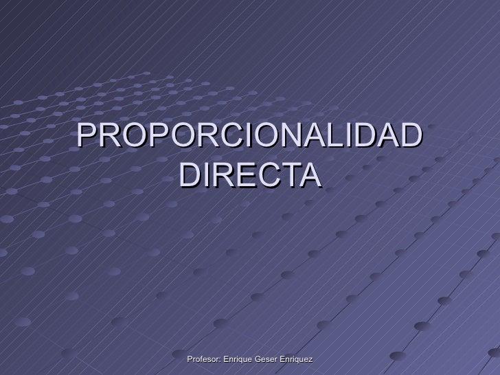 PROPORCIONALIDAD DIRECTA Profesor: Enrique Geser Enriquez