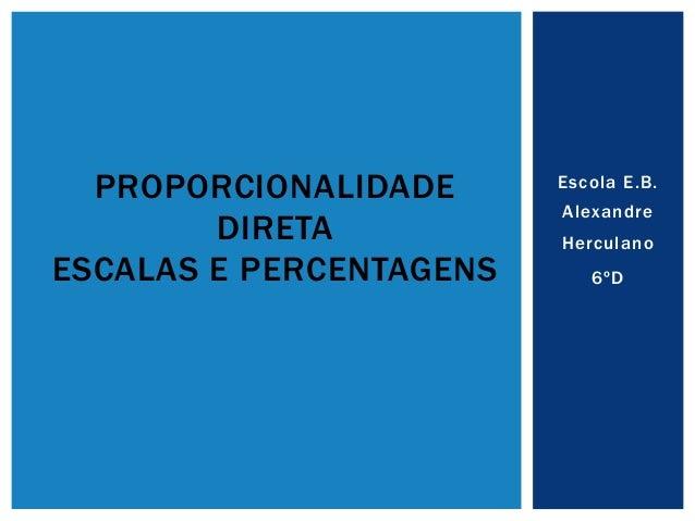 Escola E.B. Alexandre Herculano 6ºD PROPORCIONALIDADE DIRETA ESCALAS E PERCENTAGENS