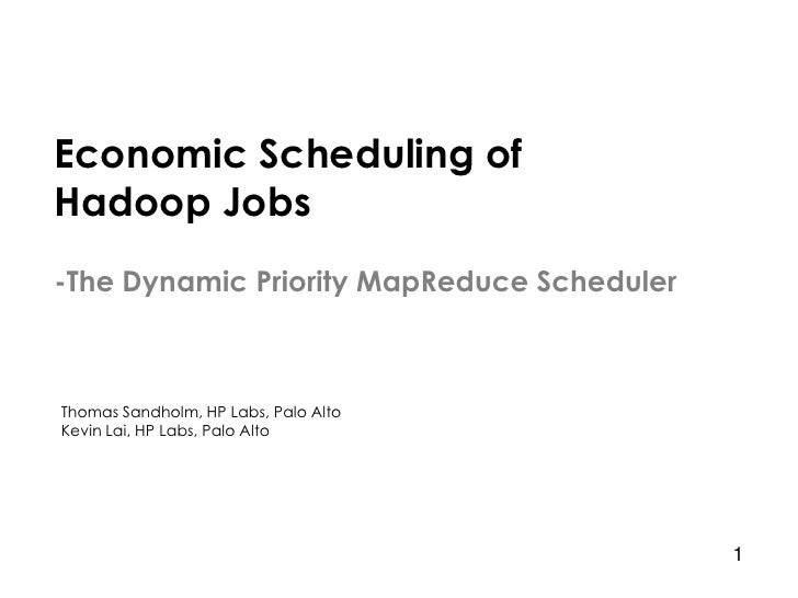 Economic Scheduling of Hadoop Jobs -The Dynamic Priority MapReduce Scheduler    Thomas Sandholm, HP Labs, Palo Alto Kevin ...