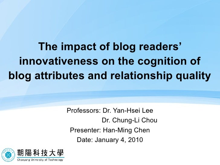 The impact of blog readers' innovativeness on the cognition of blog attributes and relationship quality Professors: Dr. Ya...