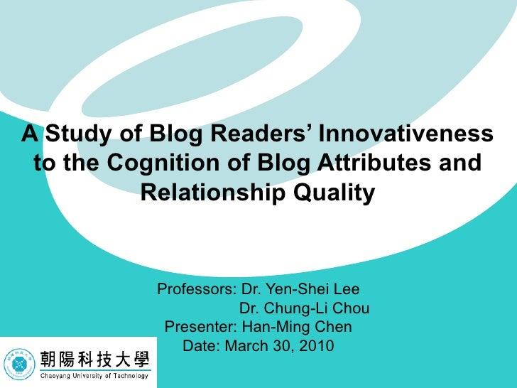 Professors: Dr. Yen-Shei Lee Dr. Chung-Li Chou  Presenter: Han-Ming Chen Date: March 30, 2010 A Study of Blog Readers' Inn...