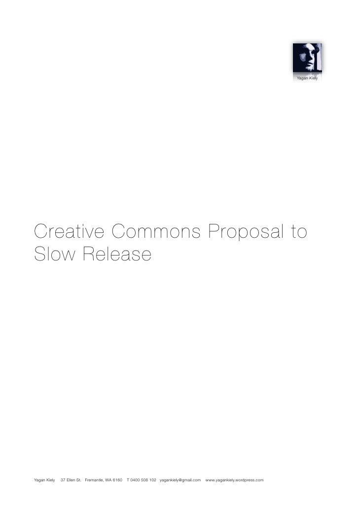 Yagan Kiely     Creative Commons Proposal to Slow Release     Yagan Kiely   37 Ellen St. Fremantle, WA 6160   T 0400 508 1...