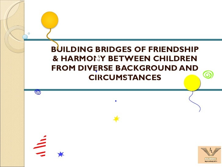 BUILDING BRIDGES OF FRIENDSHIP & HARMONY BETWEEN CHILDREN FROM DIVERSE BACKGROUND AND CIRCUMSTANCES