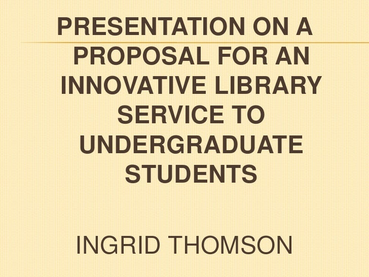 PRESENTATION ON A PROPOSAL FOR AN INNOVATIVE LIBRARY SERVICE TO UNDERGRADUATE STUDENTS<br />INGRID THOMSON<br />